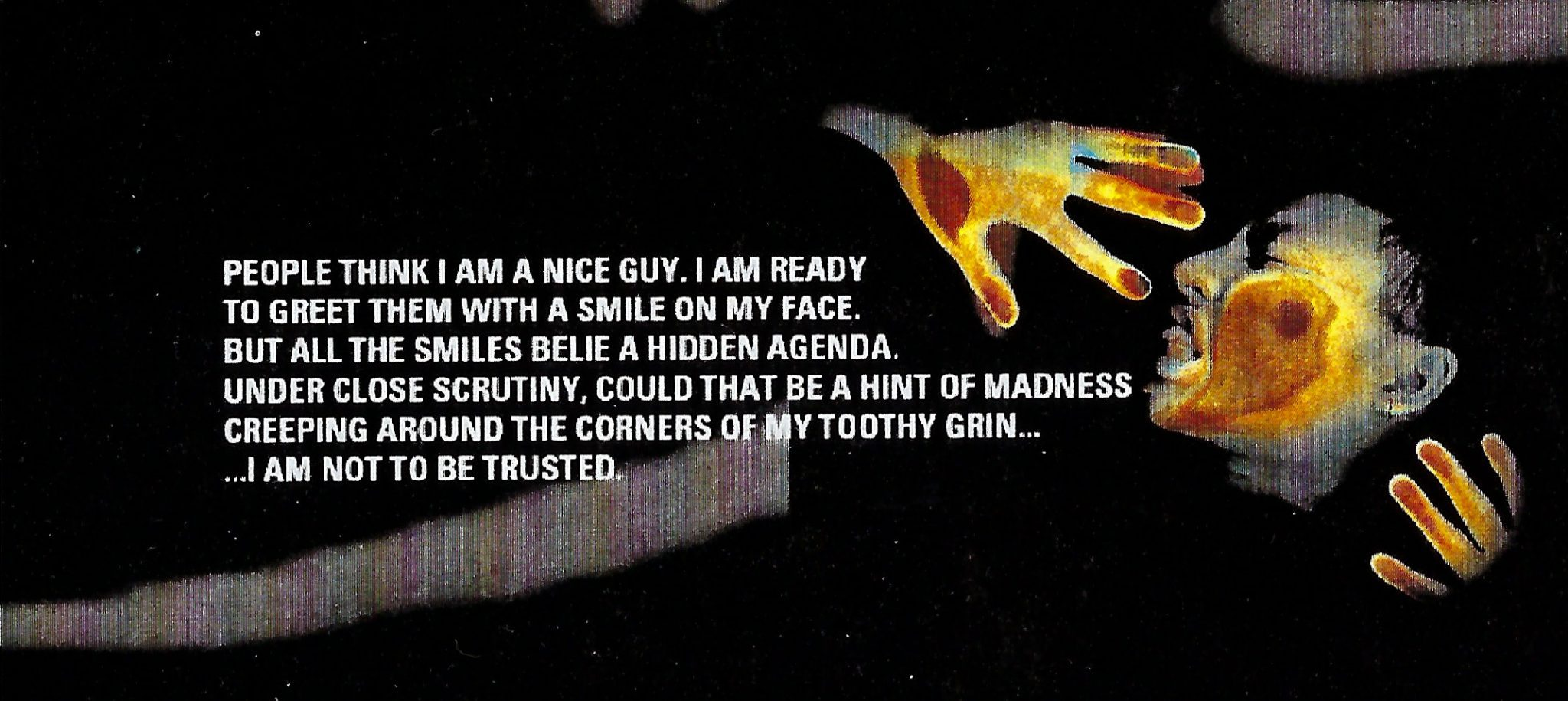 People think I am a nice guy. I am ready to greet them with a smile on my face... I am not to be trusted.